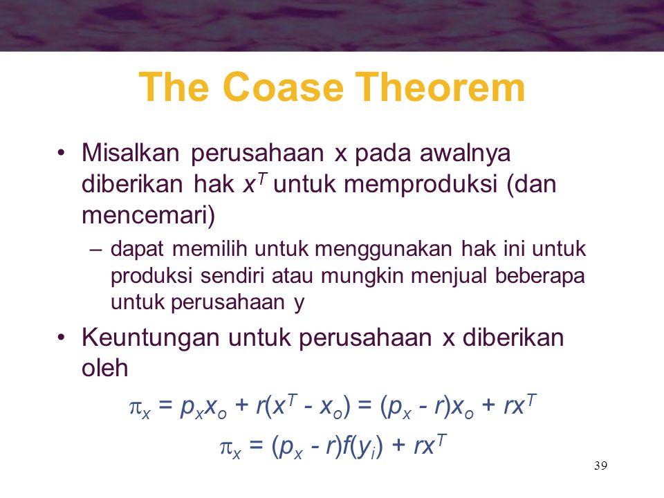 39 The Coase Theorem Misalkan perusahaan x pada awalnya diberikan hak x T untuk memproduksi (dan mencemari) –dapat memilih untuk menggunakan hak ini untuk produksi sendiri atau mungkin menjual beberapa untuk perusahaan y Keuntungan untuk perusahaan x diberikan oleh  x = p x x o + r(x T - x o ) = (p x - r)x o + rx T  x = (p x - r)f(y i ) + rx T