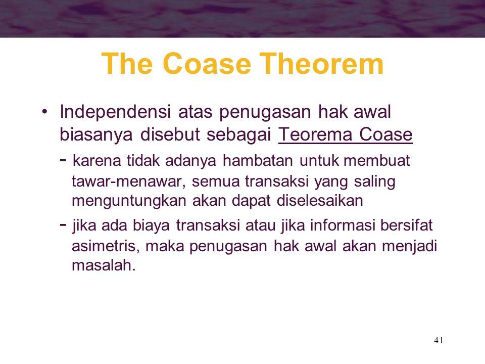 41 The Coase Theorem Independensi atas penugasan hak awal biasanya disebut sebagai Teorema Coase - karena tidak adanya hambatan untuk membuat tawar-menawar, semua transaksi yang saling menguntungkan akan dapat diselesaikan - jika ada biaya transaksi atau jika informasi bersifat asimetris, maka penugasan hak awal akan menjadi masalah.