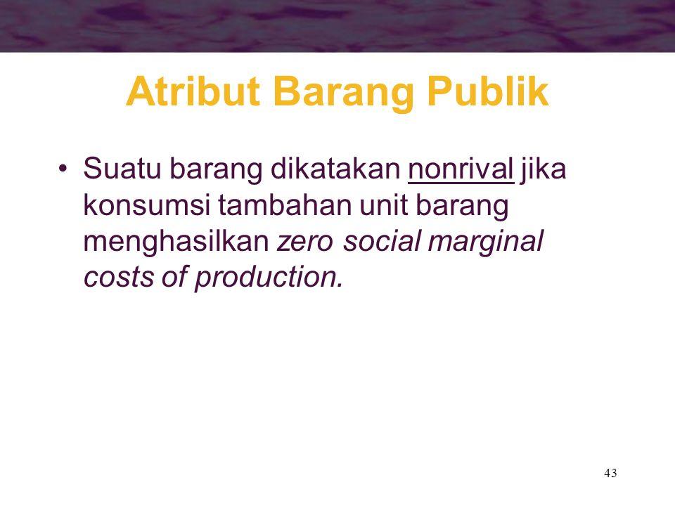 43 Atribut Barang Publik Suatu barang dikatakan nonrival jika konsumsi tambahan unit barang menghasilkan zero social marginal costs of production.