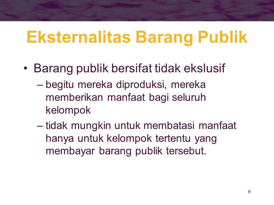 6 Eksternalitas Barang Publik Barang publik bersifat tidak ekslusif –begitu mereka diproduksi, mereka memberikan manfaat bagi seluruh kelompok –tidak mungkin untuk membatasi manfaat hanya untuk kelompok tertentu yang membayar barang publik tersebut.