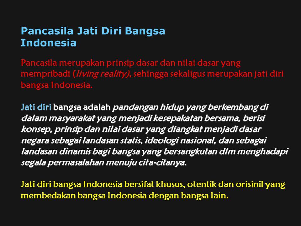 Pancasila merupakan prinsip dasar dan nilai dasar yang mempribadi (living reality), sehingga sekaligus merupakan jati diri bangsa Indonesia. Jati diri