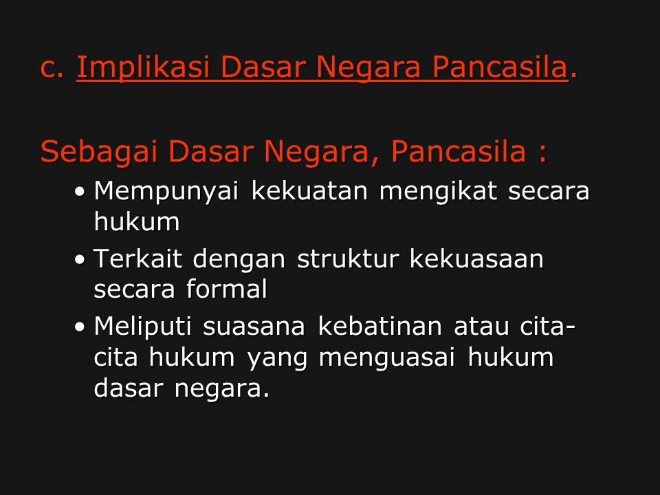 c. Implikasi Dasar Negara Pancasila. Sebagai Dasar Negara, Pancasila : Mempunyai kekuatan mengikat secara hukumMempunyai kekuatan mengikat secara huku