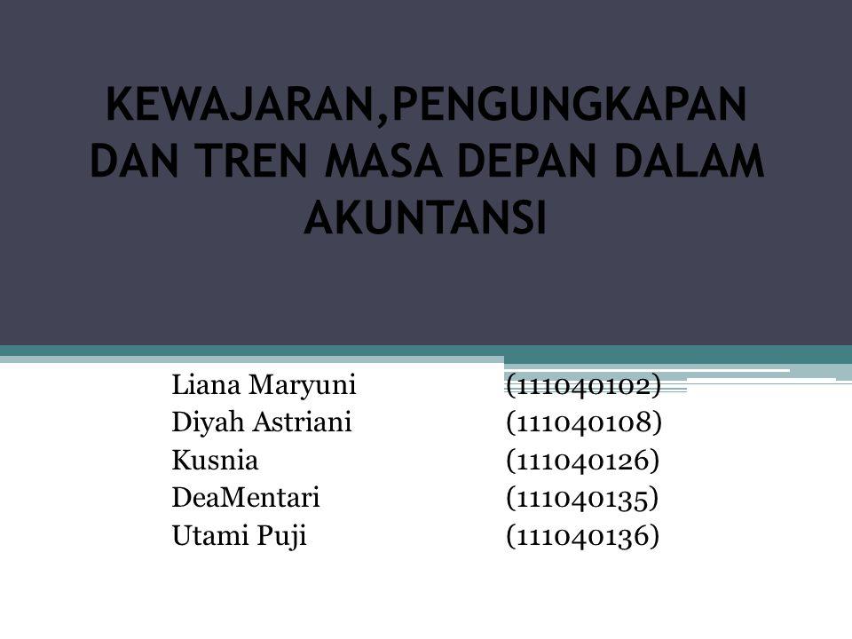 KEWAJARAN,PENGUNGKAPAN DAN TREN MASA DEPAN DALAM AKUNTANSI Liana Maryuni(111040102) Diyah Astriani(111040108) Kusnia(111040126) DeaMentari(111040135)