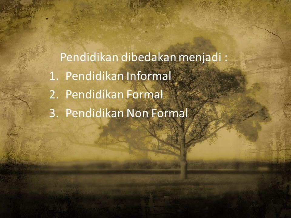 Pendidikan dibedakan menjadi : 1.Pendidikan Informal 2.Pendidikan Formal 3.Pendidikan Non Formal