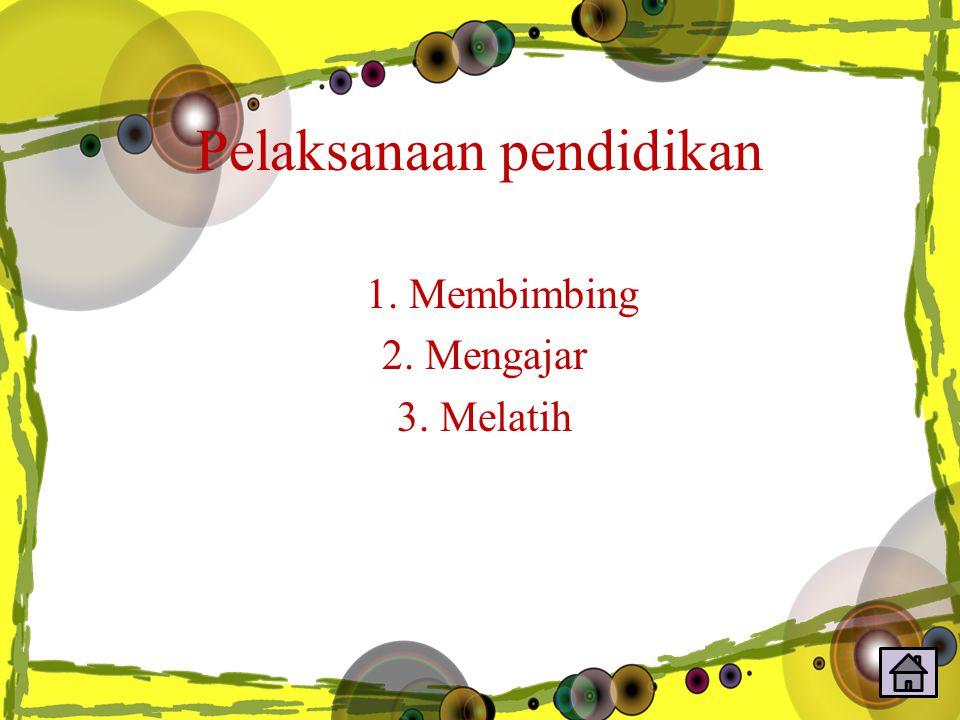 Pelaksanaan pendidikan 1. Membimbing 2. Mengajar 3. Melatih