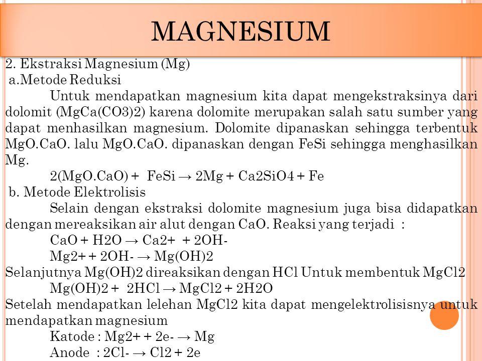 MAGNESIUM 2. Ekstraksi Magnesium (Mg) a.Metode Reduksi Untuk mendapatkan magnesium kita dapat mengekstraksinya dari dolomit (MgCa(CO3)2) karena dolomi