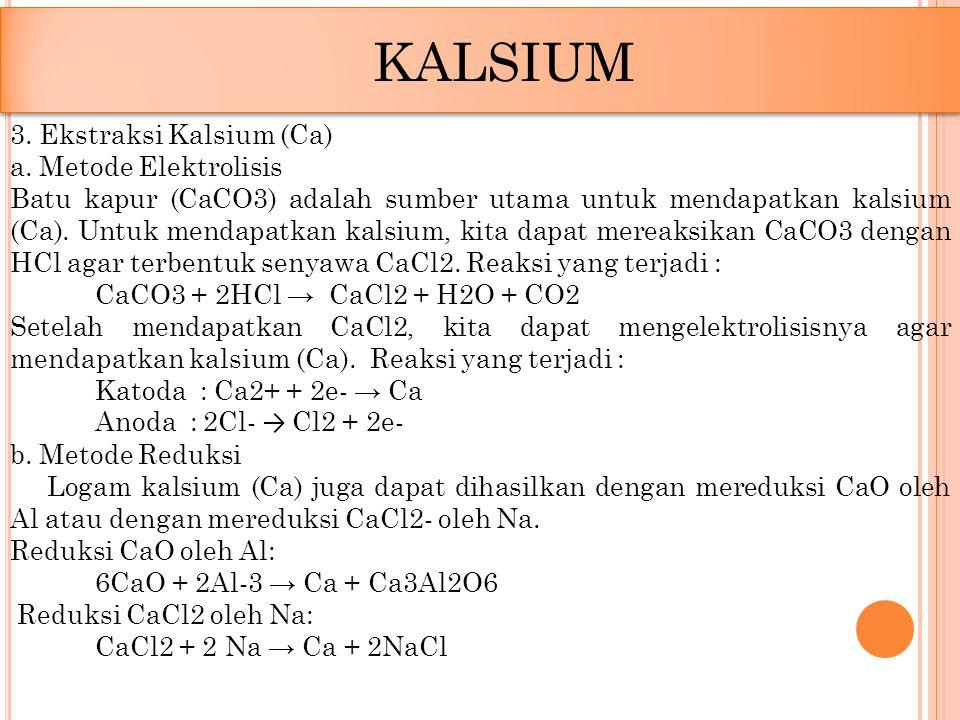 3. Ekstraksi Kalsium (Ca) a. Metode Elektrolisis Batu kapur (CaCO3) adalah sumber utama untuk mendapatkan kalsium (Ca). Untuk mendapatkan kalsium, kit