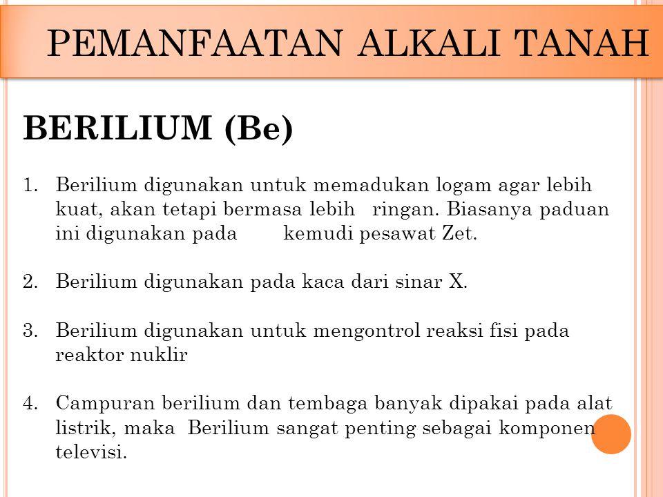 PEMANFAATAN ALKALI TANAH BERILIUM (Be) 1.Berilium digunakan untuk memadukan logam agar lebih kuat, akan tetapi bermasa lebih ringan. Biasanya paduan i