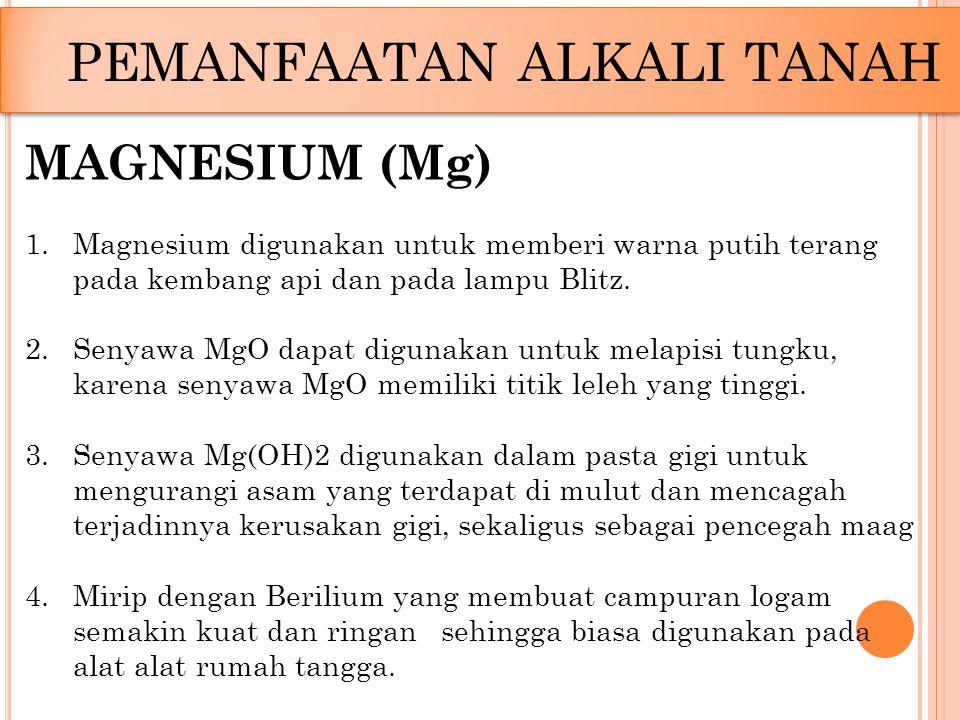 PEMANFAATAN ALKALI TANAH MAGNESIUM (Mg) 1.Magnesium digunakan untuk memberi warna putih terang pada kembang api dan pada lampu Blitz. 2.Senyawa MgO da