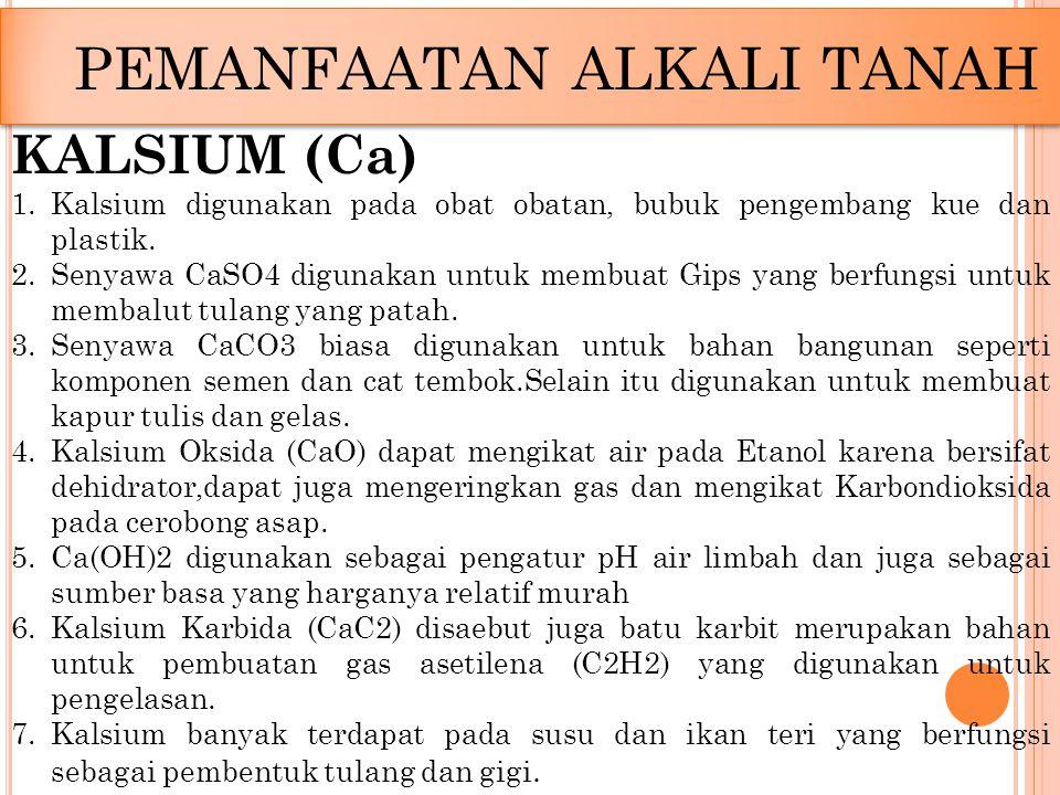 PEMANFAATAN ALKALI TANAH KALSIUM (Ca) 1.Kalsium digunakan pada obat obatan, bubuk pengembang kue dan plastik. 2.Senyawa CaSO4 digunakan untuk membuat