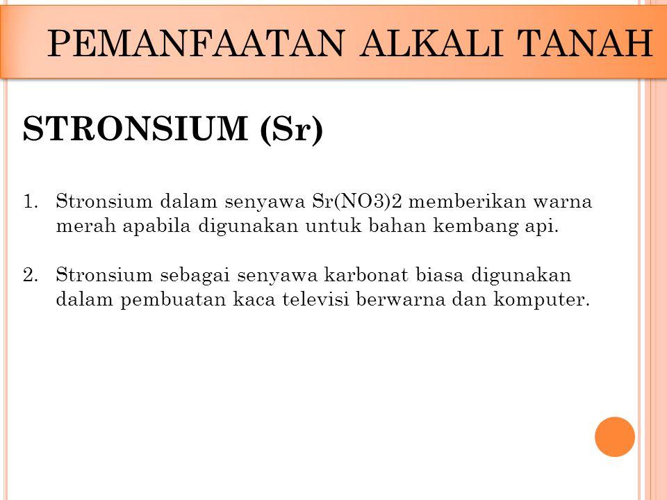 PEMANFAATAN ALKALI TANAH STRONSIUM (Sr) 1.Stronsium dalam senyawa Sr(NO3)2 memberikan warna merah apabila digunakan untuk bahan kembang api. 2.Stronsi