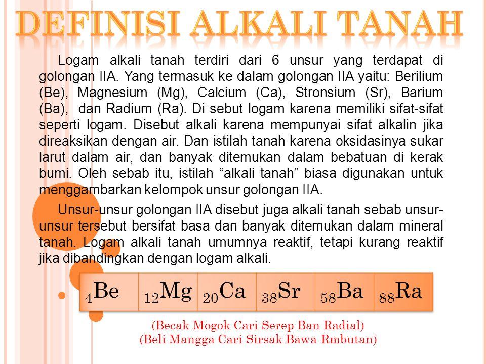 Logam alkali tanah terdiri dari 6 unsur yang terdapat di golongan IIA. Yang termasuk ke dalam golongan IIA yaitu: Berilium (Be), Magnesium (Mg), Calci