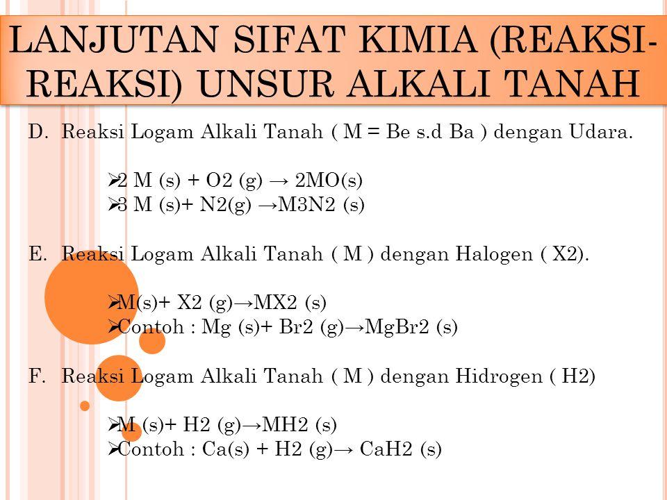 D.Reaksi Logam Alkali Tanah ( M = Be s.d Ba ) dengan Udara.  2 M (s) + O2 (g) → 2MO(s)  3 M (s)+ N2(g) →M3N2 (s) E.Reaksi Logam Alkali Tanah ( M ) d