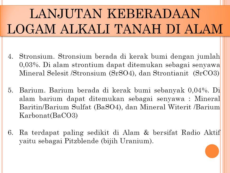4.Stronsium. Stronsium berada di kerak bumi dengan jumlah 0,03%. Di alam strontium dapat ditemukan sebagai senyawa Mineral Selesit /Stronsium (SrSO4),