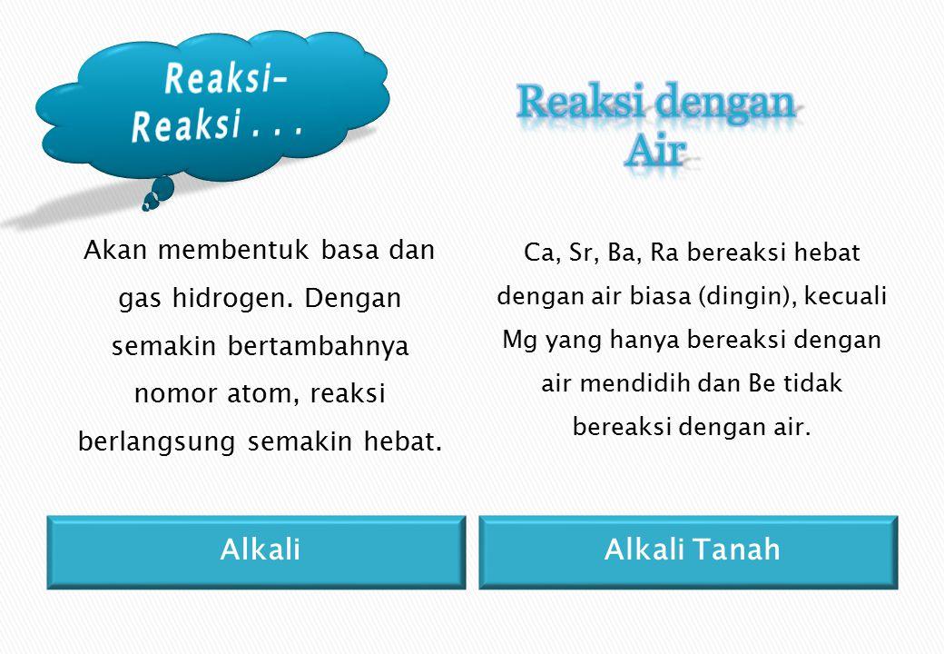 AlkaliAlkali Tanah Akan membentuk basa dan gas hidrogen.