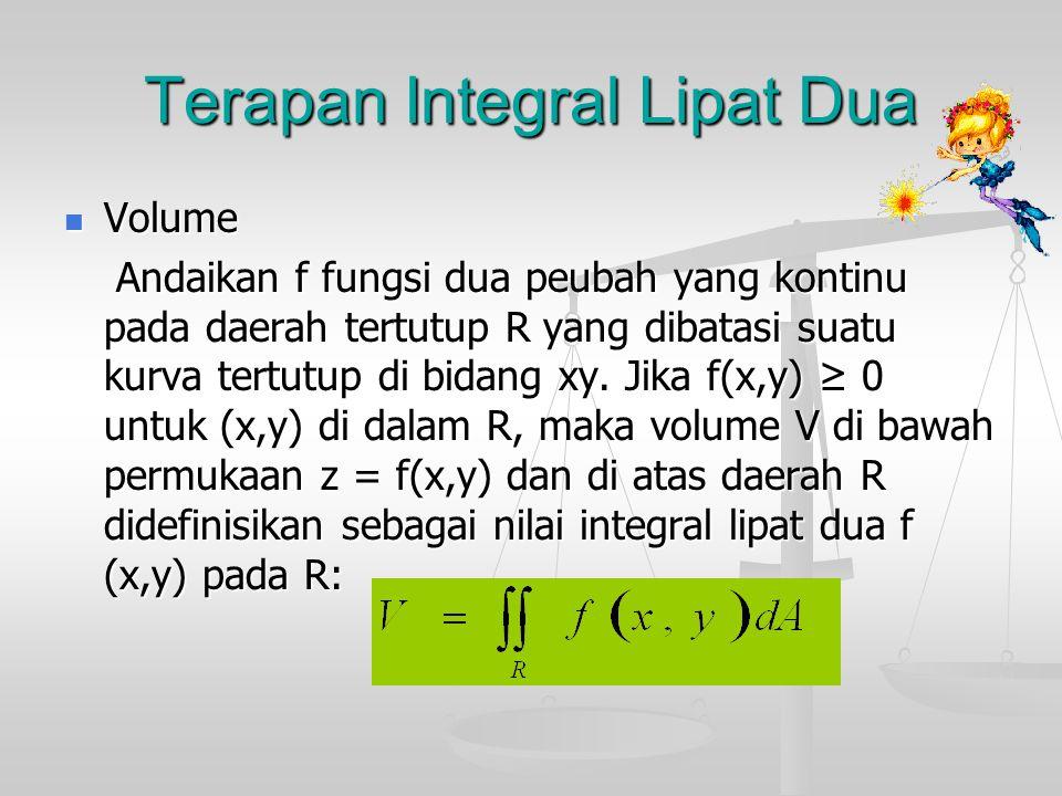 Terapan Integral Lipat Dua Volume Volume Andaikan f fungsi dua peubah yang kontinu pada daerah tertutup R yang dibatasi suatu kurva tertutup di bidang