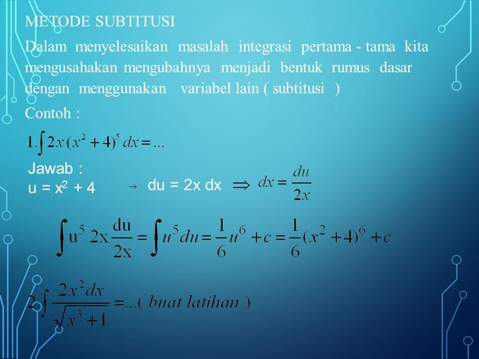 METODE SUBTITUSI Dalam menyelesaikan masalah integrasi pertama - tama kita mengusahakan mengubahnya menjadi bentuk rumus dasar dengan menggunakan variabel lain ( subtitusi ) Contoh : Jawab : u = x 2 + 4 du = 2x dx