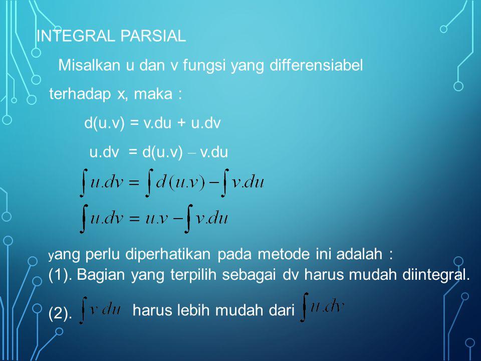 INTEGRAL PARSIAL Misalkan u dan v fungsi yang differensiabel terhadap x, maka : d(u.v) = v.du + u.dv u.dv = d(u.v) – v.du harus lebih mudah dari y ang