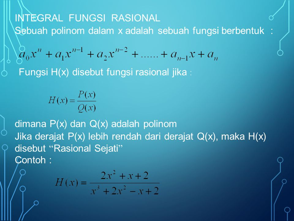 INTEGRAL FUNGSI RASIONAL Sebuah polinom dalam x adalah sebuah fungsi berbentuk : Fungsi H(x) disebut fungsi rasional jika : dimana P(x) dan Q(x) adala