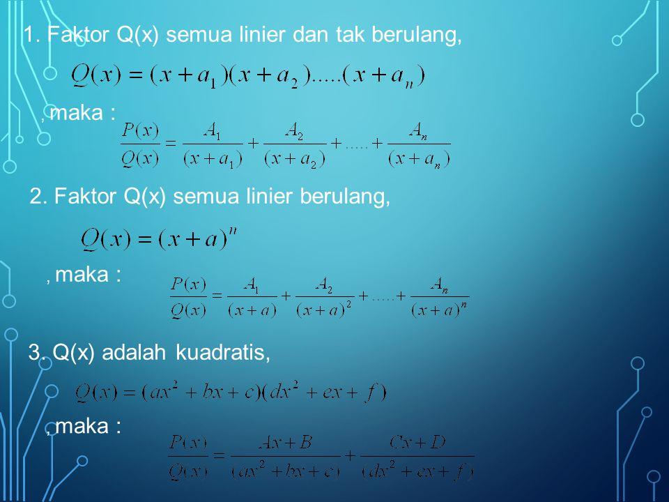 1. Faktor Q(x) semua linier dan tak berulang,, maka : 2. Faktor Q(x) semua linier berulang,, maka : 3. Q(x) adalah kuadratis,, maka :