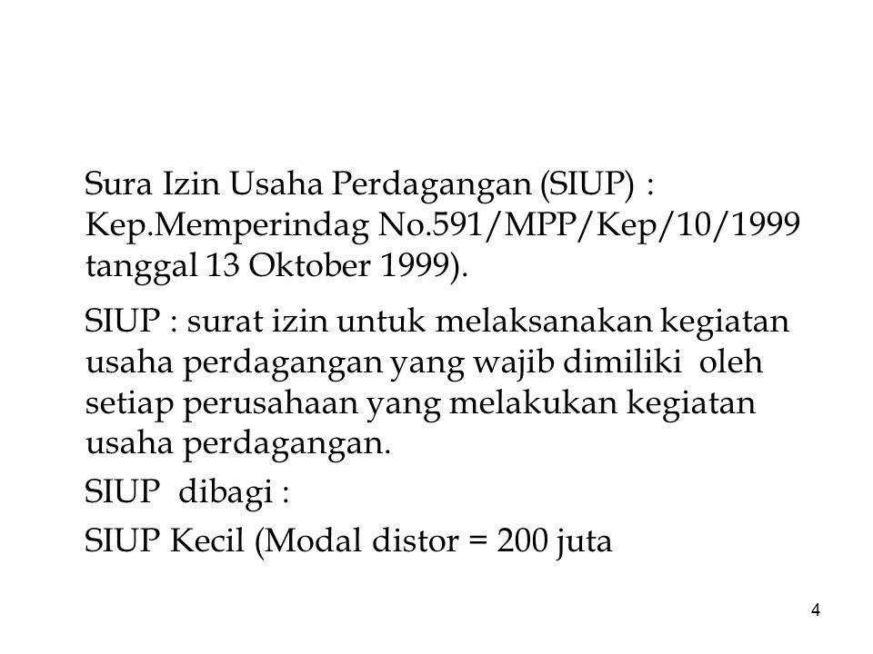 4 Sura Izin Usaha Perdagangan (SIUP) : Kep.Memperindag No.591/MPP/Kep/10/1999 tanggal 13 Oktober 1999). SIUP : surat izin untuk melaksanakan kegiatan