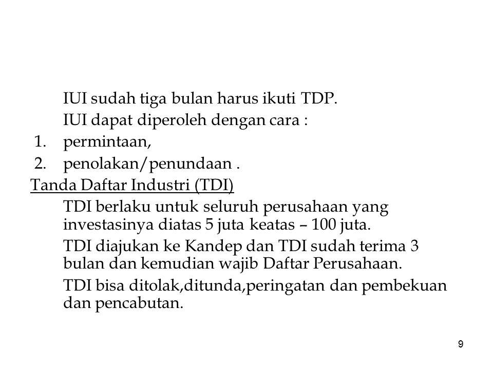 9 IUI sudah tiga bulan harus ikuti TDP. IUI dapat diperoleh dengan cara : 1.permintaan, 2.penolakan/penundaan. Tanda Daftar Industri (TDI) TDI berlaku