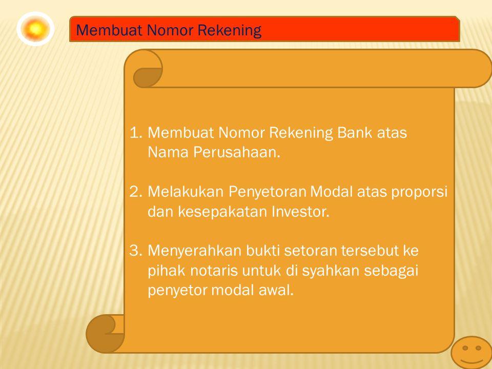 Membuat Nomor Rekening 1.Membuat Nomor Rekening Bank atas Nama Perusahaan. 2.Melakukan Penyetoran Modal atas proporsi dan kesepakatan Investor. 3.Meny
