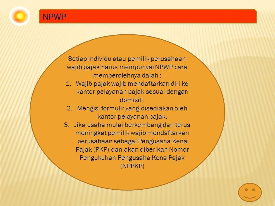 NPWP Setiap Individu atau pemilik perusahaan wajib pajak harus mempunyai NPWP cara memperolehnya dalah : 1.Wajib pajak wajib mendaftarkan diri ke kant