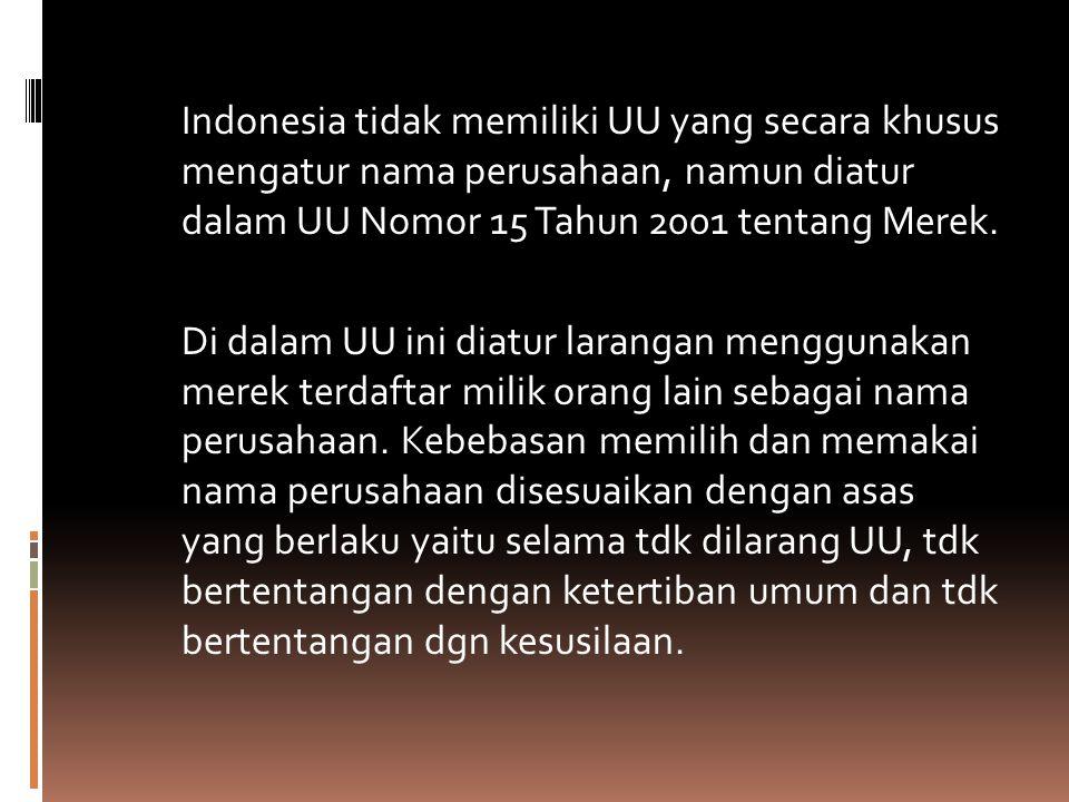 Indonesia tidak memiliki UU yang secara khusus mengatur nama perusahaan, namun diatur dalam UU Nomor 15 Tahun 2001 tentang Merek. Di dalam UU ini diat
