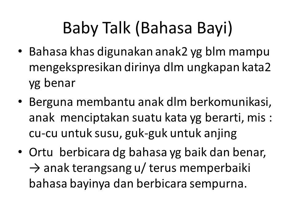 Baby Talk (Bahasa Bayi) Bahasa khas digunakan anak2 yg blm mampu mengekspresikan dirinya dlm ungkapan kata2 yg benar Berguna membantu anak dlm berkomu