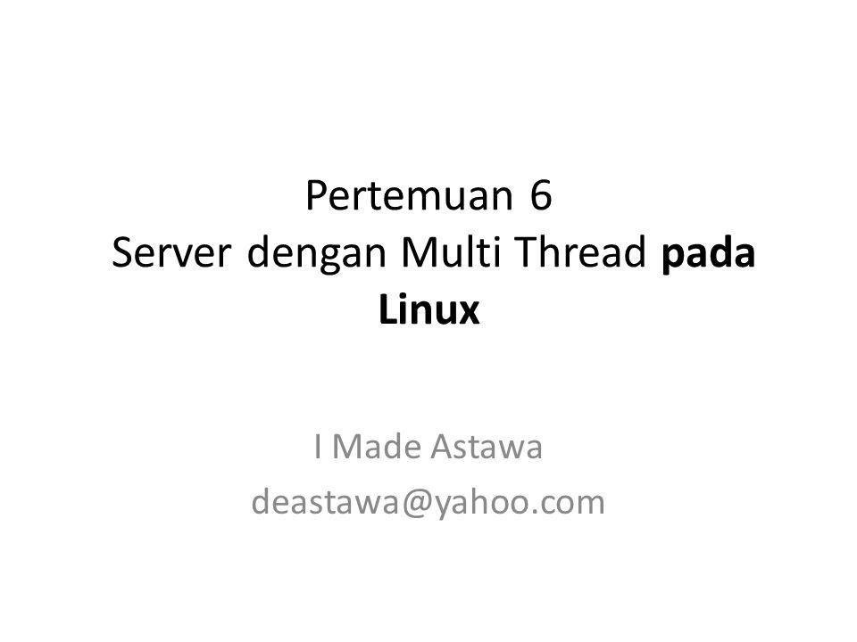 Pertemuan 6 Server dengan Multi Thread pada Linux I Made Astawa deastawa@yahoo.com