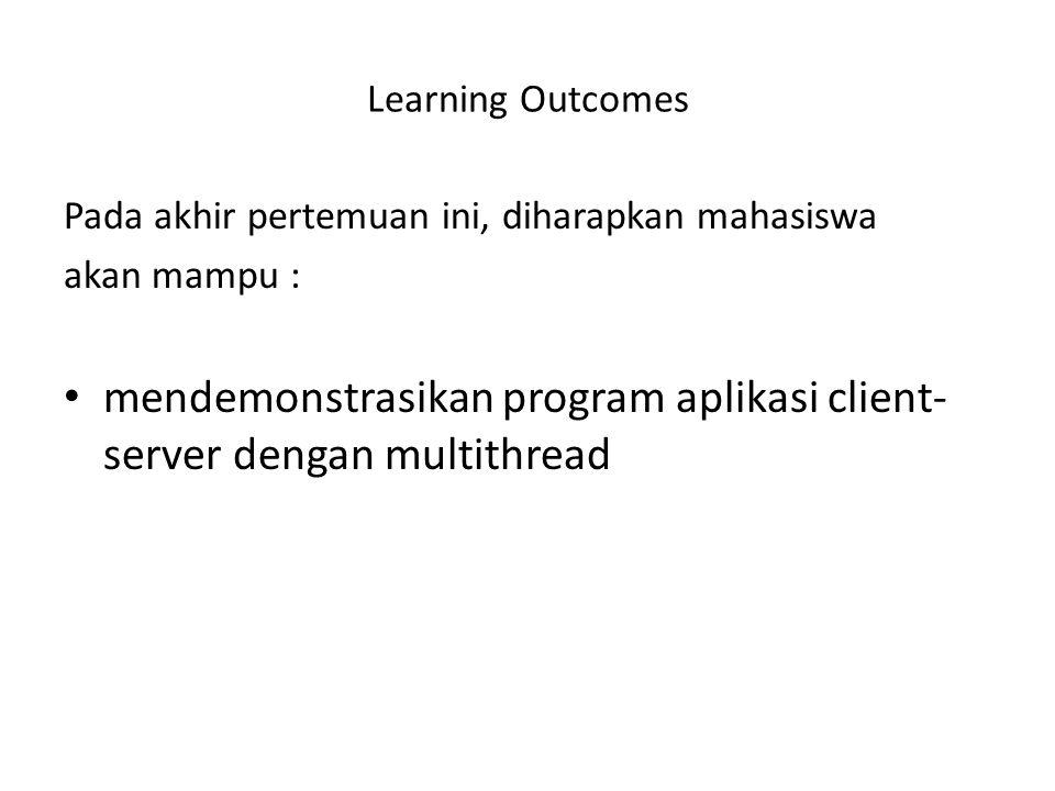 Learning Outcomes Pada akhir pertemuan ini, diharapkan mahasiswa akan mampu : mendemonstrasikan program aplikasi client- server dengan multithread