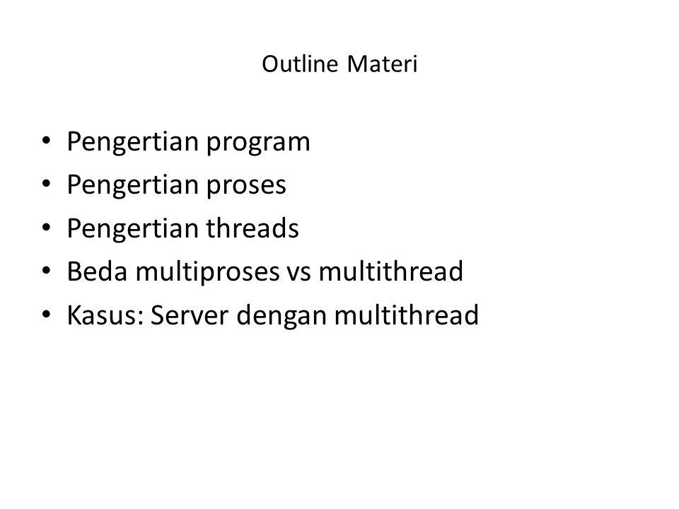 Outline Materi Pengertian program Pengertian proses Pengertian threads Beda multiproses vs multithread Kasus: Server dengan multithread