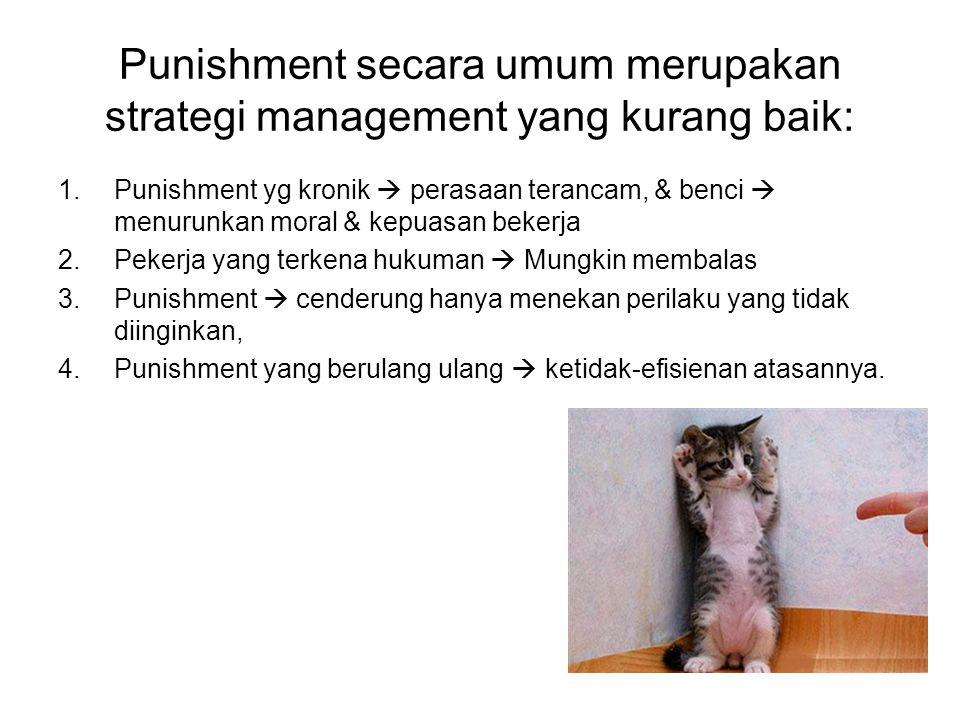 Punishment secara umum merupakan strategi management yang kurang baik: 1.Punishment yg kronik  perasaan terancam, & benci  menurunkan moral & kepuas