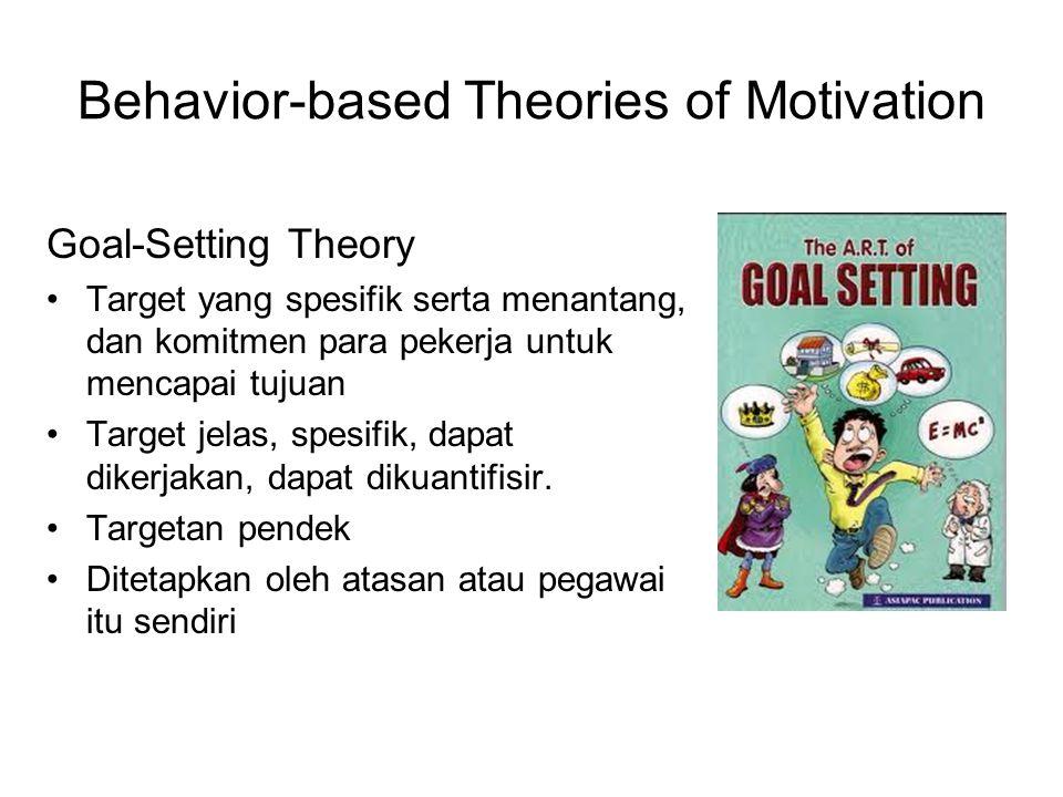 Behavior-based Theories of Motivation Goal-Setting Theory Target yang spesifik serta menantang, dan komitmen para pekerja untuk mencapai tujuan Target