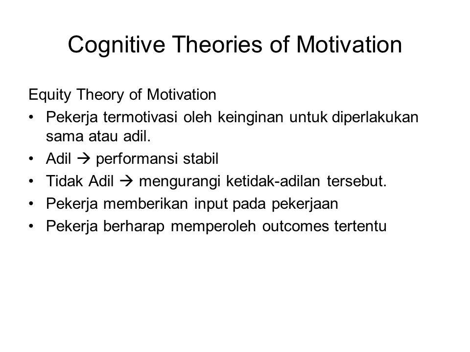 Cognitive Theories of Motivation Equity Theory of Motivation Pekerja termotivasi oleh keinginan untuk diperlakukan sama atau adil. Adil  performansi