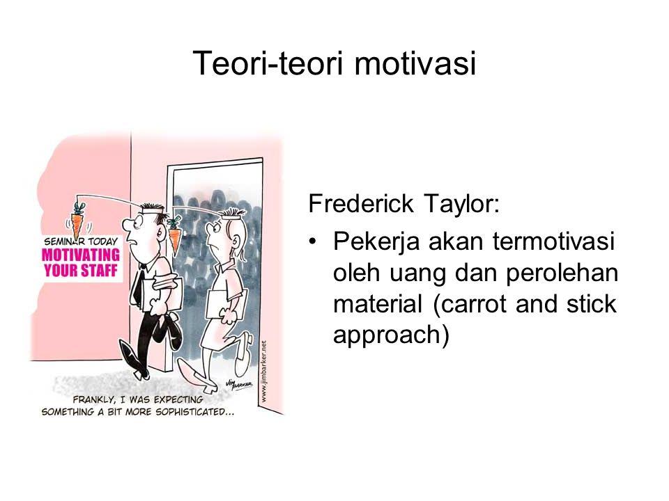 Teori-teori motivasi Frederick Taylor: Pekerja akan termotivasi oleh uang dan perolehan material (carrot and stick approach)