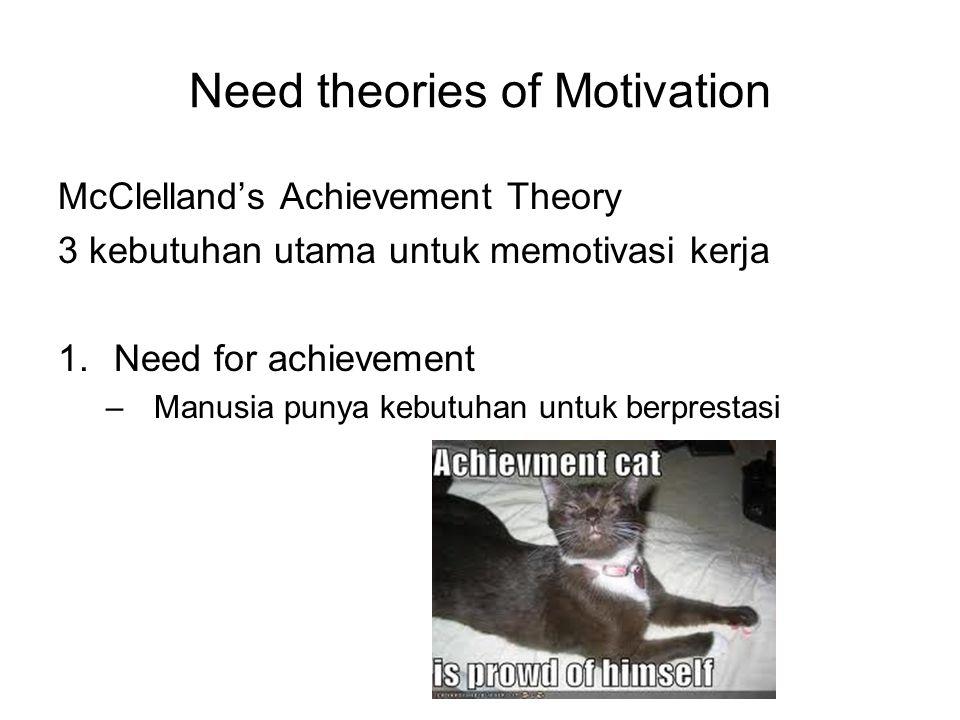 McClelland's Achievement Theory 3 kebutuhan utama untuk memotivasi kerja 1.Need for achievement –Manusia punya kebutuhan untuk berprestasi