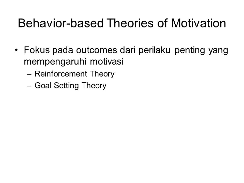 Behavior-based Theories of Motivation Fokus pada outcomes dari perilaku penting yang mempengaruhi motivasi –Reinforcement Theory –Goal Setting Theory