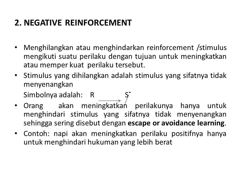 2. NEGATIVE REINFORCEMENT Menghilangkan atau menghindarkan reinforcement /stimulus mengikuti suatu perilaku dengan tujuan untuk meningkatkan atau memp