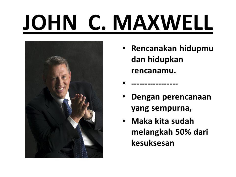 JOHN C. MAXWELL Rencanakan hidupmu dan hidupkan rencanamu. ----------------- Dengan perencanaan yang sempurna, Maka kita sudah melangkah 50% dari kesu