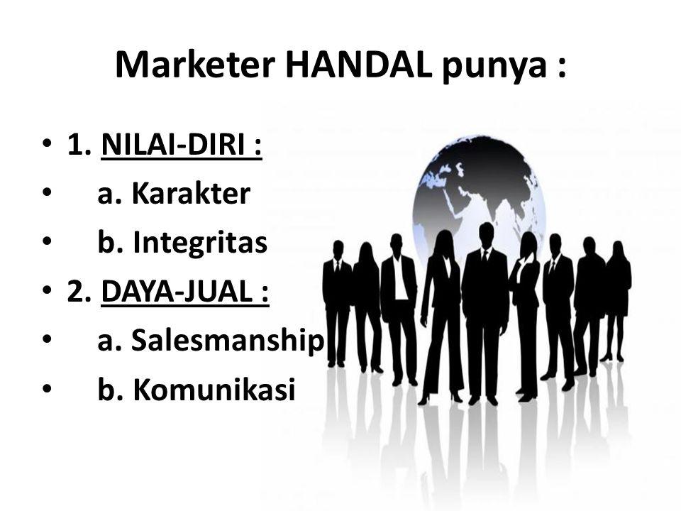 Marketer HANDAL punya : 1. NILAI-DIRI : a. Karakter b. Integritas 2. DAYA-JUAL : a. Salesmanship b. Komunikasi