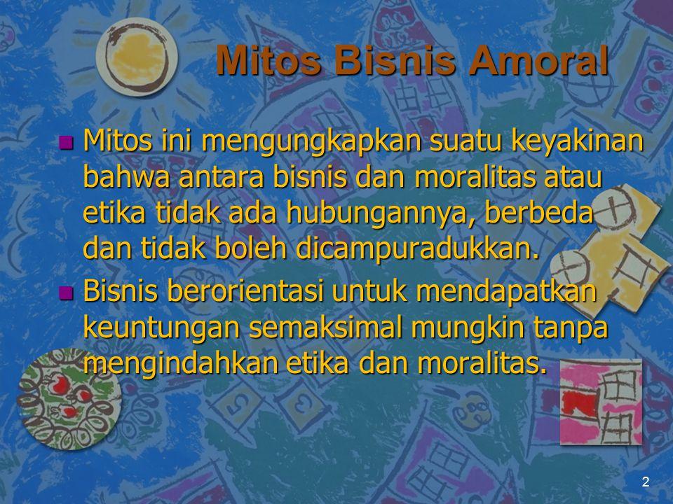 Mitos Bisnis Amoral n Mitos ini mengungkapkan suatu keyakinan bahwa antara bisnis dan moralitas atau etika tidak ada hubungannya, berbeda dan tidak bo