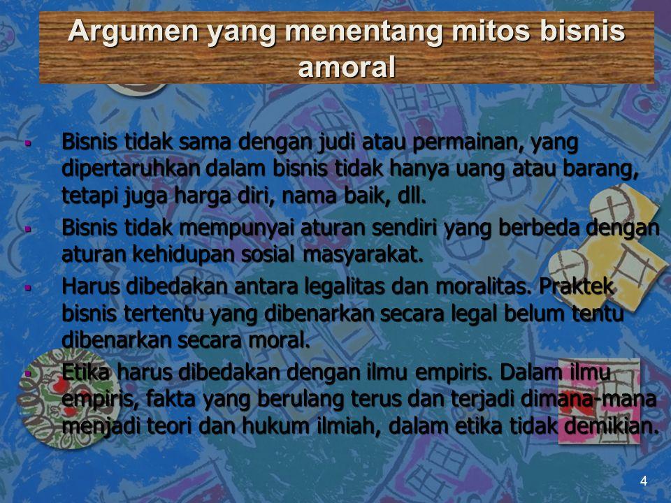 Argumen yang menentang mitos bisnis amoral  Bisnis tidak sama dengan judi atau permainan, yang dipertaruhkan dalam bisnis tidak hanya uang atau baran