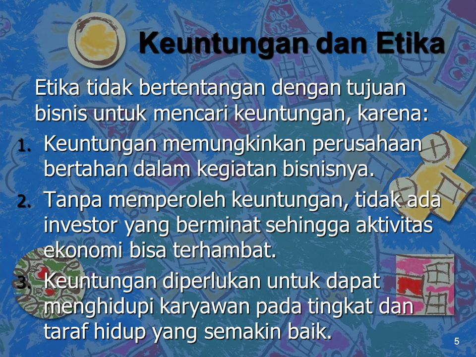 Keuntungan dan Etika Etika tidak bertentangan dengan tujuan bisnis untuk mencari keuntungan, karena: 1. Keuntungan memungkinkan perusahaan bertahan da