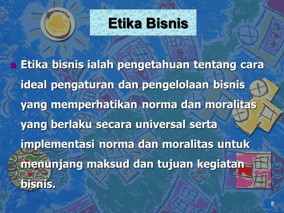 Etika Bisnis n Etika bisnis ialah pengetahuan tentang cara ideal pengaturan dan pengelolaan bisnis yang memperhatikan norma dan moralitas yang berlaku