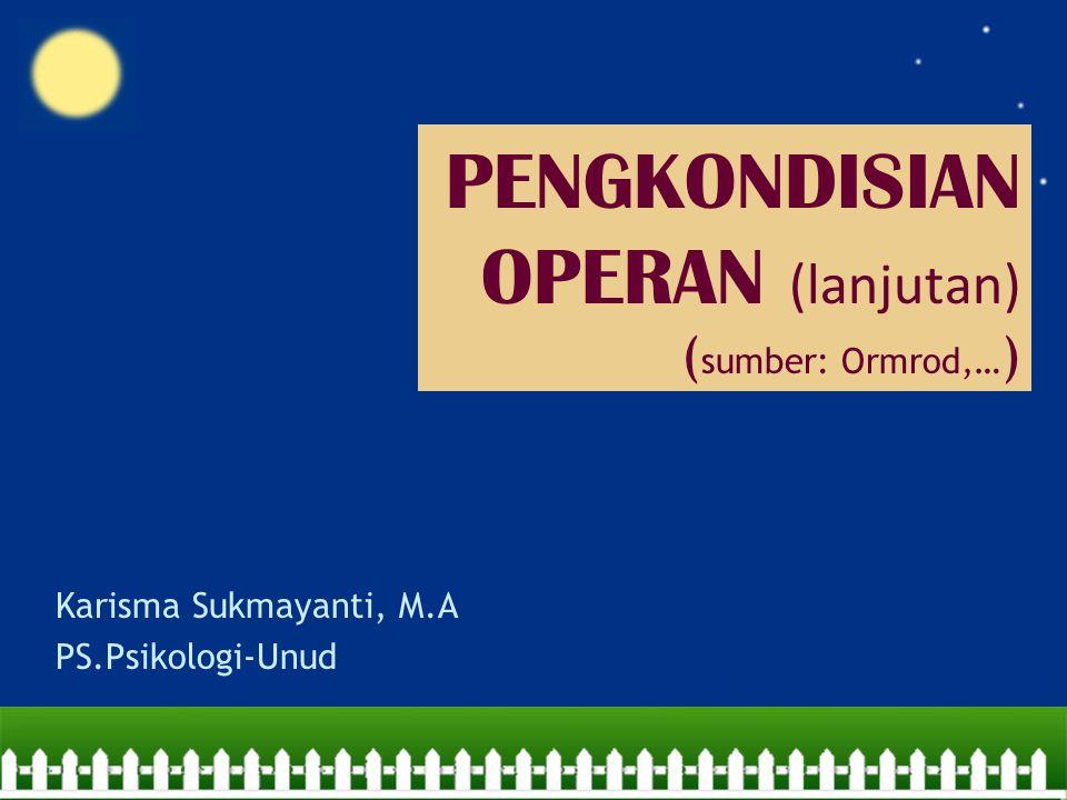 PENGKONDISIAN OPERAN (lanjutan) ( sumber: Ormrod,… ) Karisma Sukmayanti, M.A PS.Psikologi-Unud