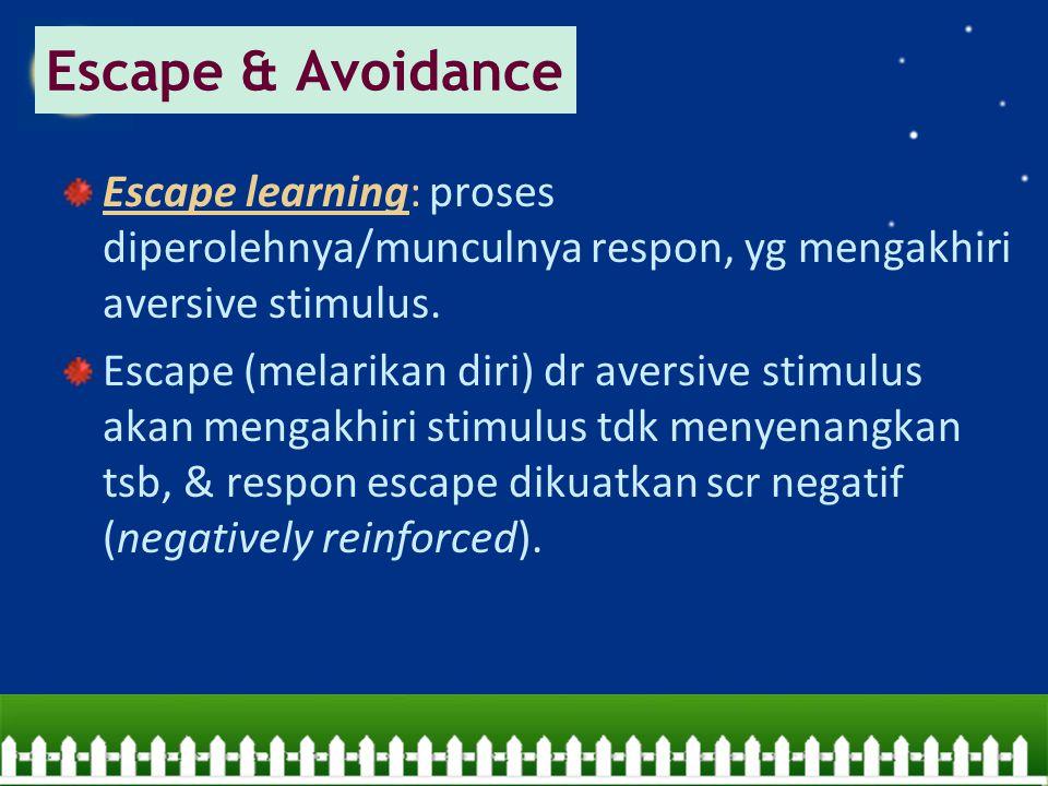 Escape learning: proses diperolehnya/munculnya respon, yg mengakhiri aversive stimulus. Escape (melarikan diri) dr aversive stimulus akan mengakhiri s