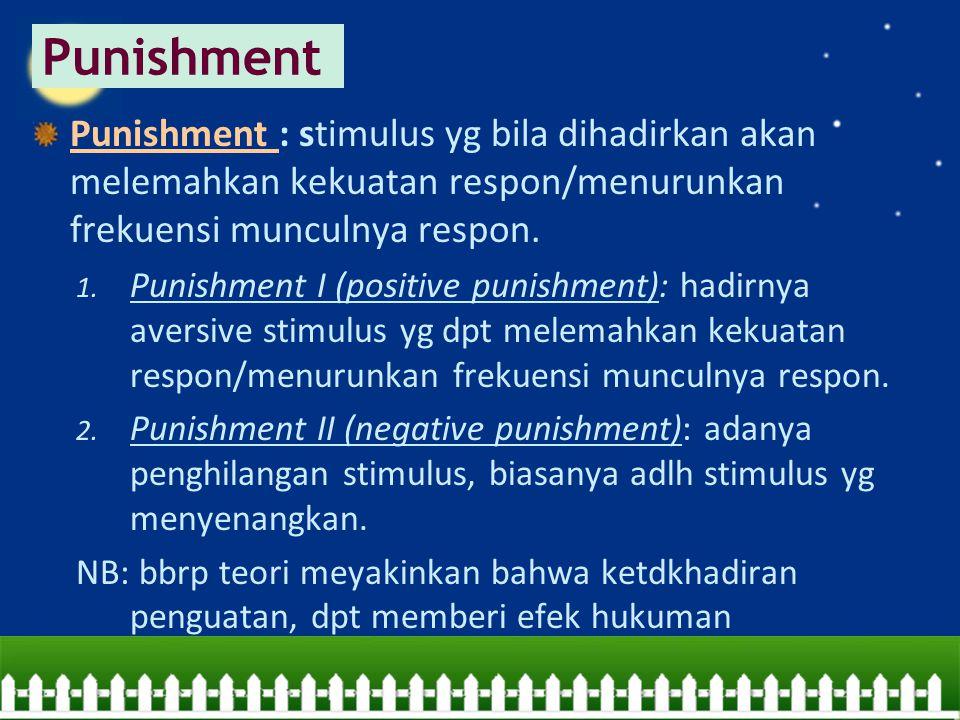 Punishment : stimulus yg bila dihadirkan akan melemahkan kekuatan respon/menurunkan frekuensi munculnya respon. 1. Punishment I (positive punishment):