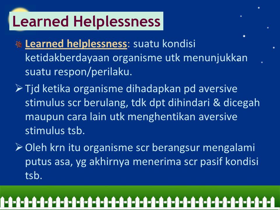Learned helplessness: suatu kondisi ketidakberdayaan organisme utk menunjukkan suatu respon/perilaku.  Tjd ketika organisme dihadapkan pd aversive st